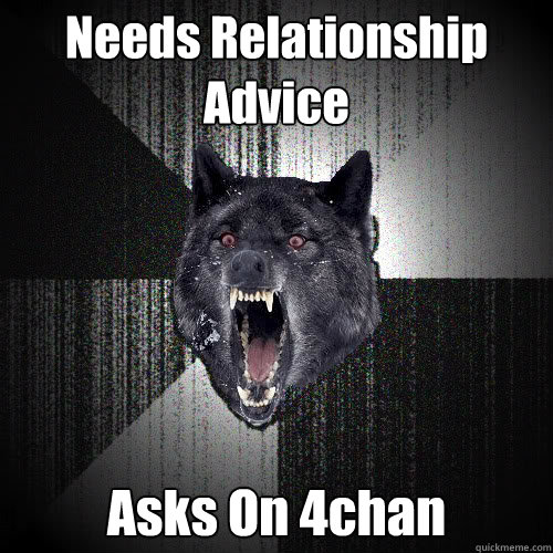 Needs Relationship Advice Asks On 4chan - Needs Relationship Advice Asks On 4chan  insanitywolf