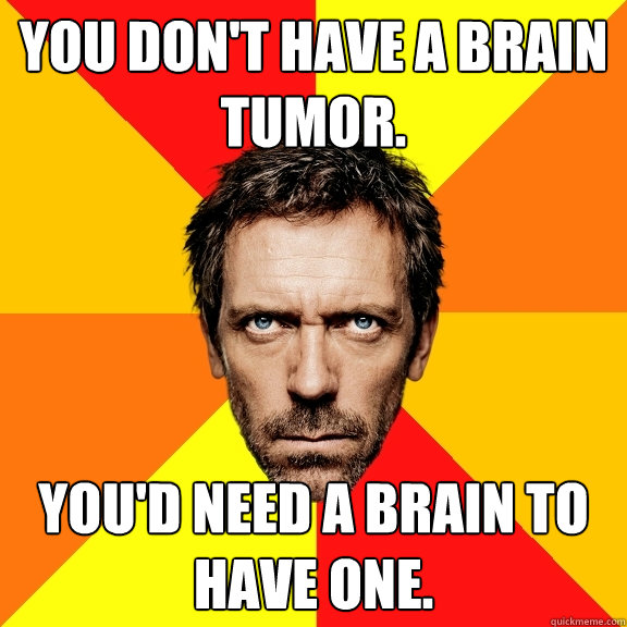 You don't have a brain tumor. You'd need a brain to have one.
