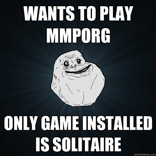 Wants to play MMPORG Only game installed is Solitaire - Wants to play MMPORG Only game installed is Solitaire  Forever Alone