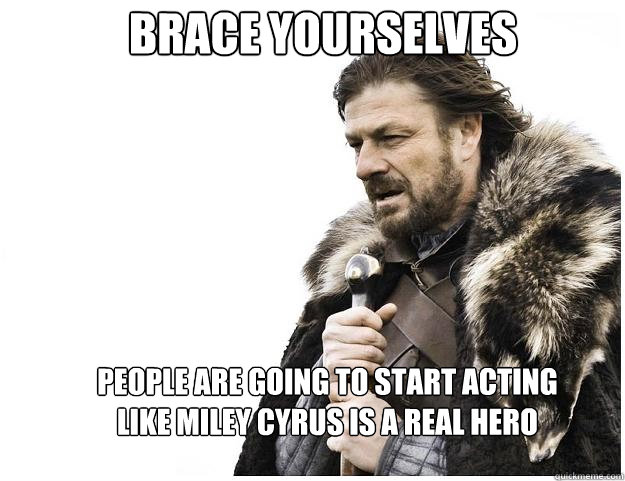 Brace yourselves people are going to start acting like Miley Cyrus is a real hero - Brace yourselves people are going to start acting like Miley Cyrus is a real hero  Imminent Ned