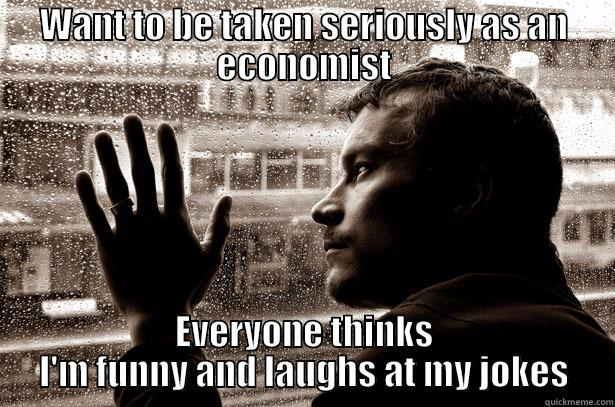 WANT TO BE TAKEN SERIOUSLY AS AN ECONOMIST EVERYONE THINKS I'M FUNNY AND LAUGHS AT MY JOKES Over-Educated Problems