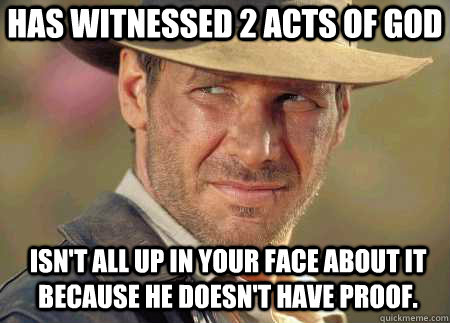 Has witnessed 2 acts of god Isn't all up in your face about it because he doesn't have proof.