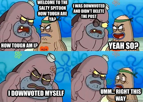 Welcome to the Salty Spitoon how tough are ya? HOW TOUGH AM I? I was downvoted and didn't delete the post i downvoted myself Umm... Right this way Yeah so? - Welcome to the Salty Spitoon how tough are ya? HOW TOUGH AM I? I was downvoted and didn't delete the post i downvoted myself Umm... Right this way Yeah so?  Salty Spitoon How Tough Are Ya