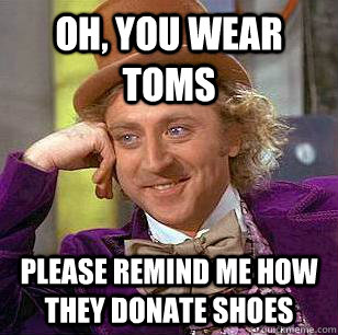 oh, you wear toms please remind me how they donate shoes - oh, you wear toms please remind me how they donate shoes  Condescending Wonka