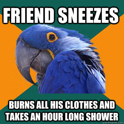 friend sneezes burns all his clothes and takes an hour long shower - friend sneezes burns all his clothes and takes an hour long shower  Paranoid Parrot