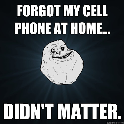 Forgot my cell phone at home... didn't matter.  - Forgot my cell phone at home... didn't matter.   Forever Alone