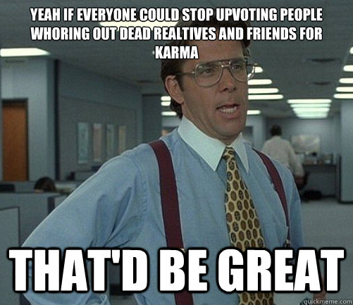 Yeah if everyone could stop upvoting people whoring out dead realtives and friends for karma That'd be great