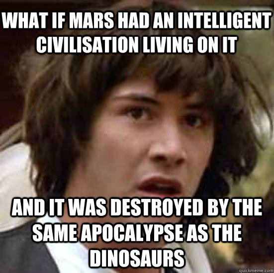 WHAT IF MARS HAD AN INTELLIGENT CIVILISATION LIVING ON IT AND IT WAS DESTROYED BY THE SAME APOCALYPSE AS THE DINOSAURS - WHAT IF MARS HAD AN INTELLIGENT CIVILISATION LIVING ON IT AND IT WAS DESTROYED BY THE SAME APOCALYPSE AS THE DINOSAURS  conspiracy keanu
