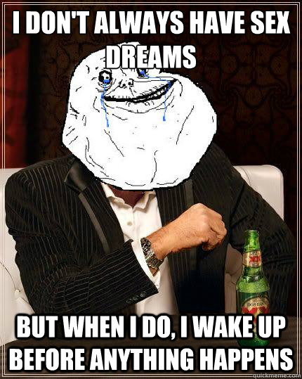 I don't always have sex dreams but when i do, I wake up before anything happens - I don't always have sex dreams but when i do, I wake up before anything happens  Most Forever Alone In The World