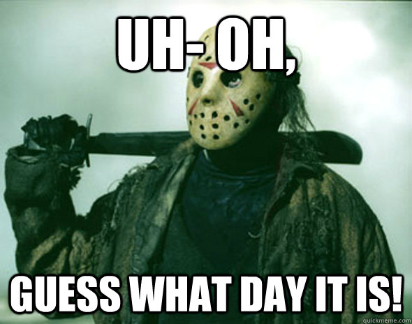 Uh- Oh, Guess what day it is!  Friday the 13th