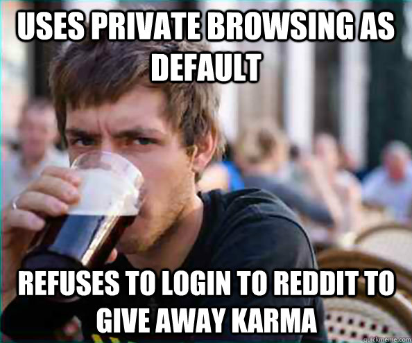 Uses private browsing as default refuses to login to reddit to give away karma - Uses private browsing as default refuses to login to reddit to give away karma  Lazy College Senior
