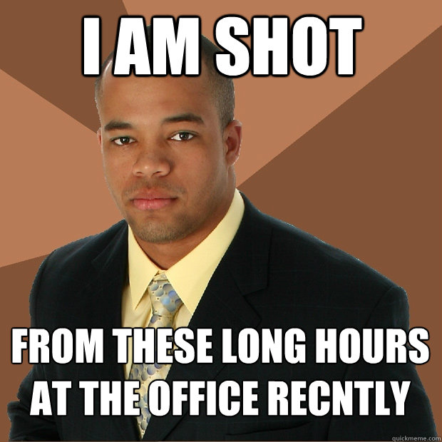I am shot from these long hours at the office recntly - I am shot from these long hours at the office recntly  Successful Black Man