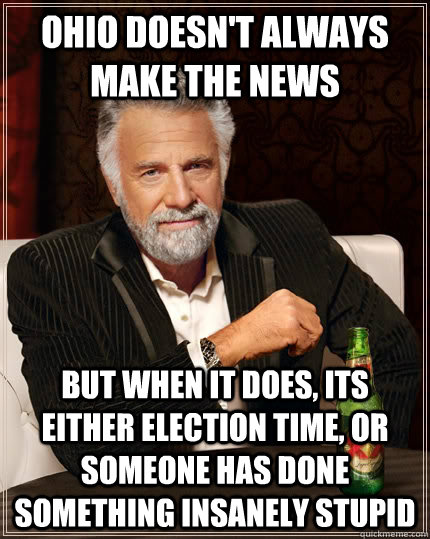 Ohio doesn't always make the news But when it does, its either election time, or someone has done something insanely stupid - Ohio doesn't always make the news But when it does, its either election time, or someone has done something insanely stupid  The Most Interesting Man In The World
