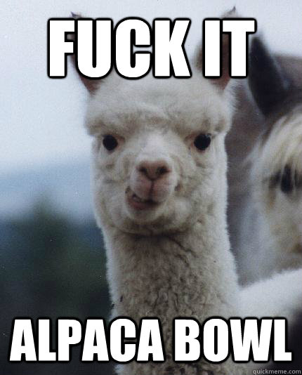FUCK IT ALPACA BOWL - FUCK IT ALPACA BOWL  ALPACA