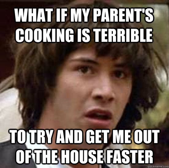 what if my parent's cooking is terrible to try and get me out of the house faster  conspiracy keanu