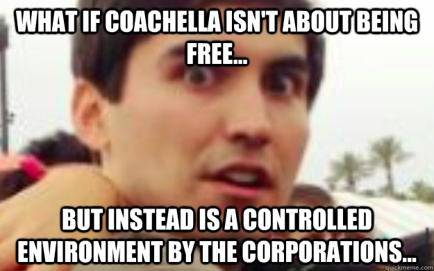 What if Coachella isn't about being free... But instead is a controlled environment by the corporations...