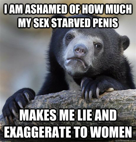 i am ashamed of how much my sex starved penis  makes me lie and exaggerate to women - i am ashamed of how much my sex starved penis  makes me lie and exaggerate to women  Confession Bear