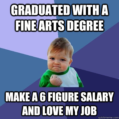 Graduated with a fine arts degree make a 6 figure salary and love my job - Graduated with a fine arts degree make a 6 figure salary and love my job  Success Kid