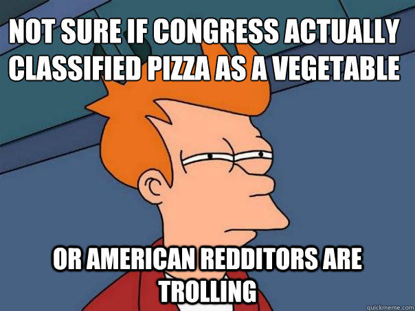 Not sure if Congress actually classified pizza as a vegetable Or american redditors are trolling - Not sure if Congress actually classified pizza as a vegetable Or american redditors are trolling  Futurama Fry