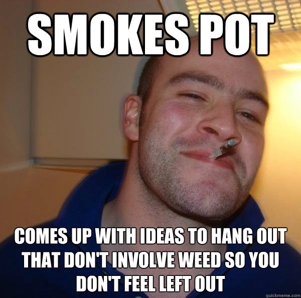 Smokes pot COmes up with ideas to hang out that don't involve weed so you don't feel left out - Smokes pot COmes up with ideas to hang out that don't involve weed so you don't feel left out  Misc