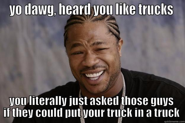 YO DAWG, HEARD YOU LIKE TRUCKS YOU LITERALLY JUST ASKED THOSE GUYS IF THEY COULD PUT YOUR TRUCK IN A TRUCK Xzibit meme