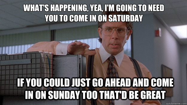What's happening, Yea, I'm going to need you to come in on Saturday If you could just go ahead and come in on Sunday too that'd be great - What's happening, Yea, I'm going to need you to come in on Saturday If you could just go ahead and come in on Sunday too that'd be great  Misc