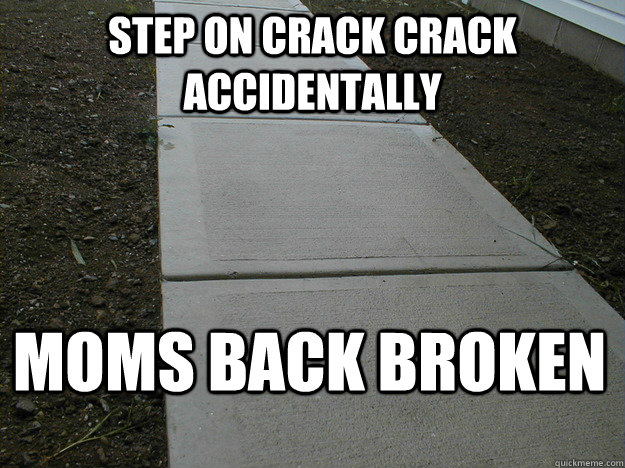 Step on crack crack accidentally  Moms back broken
