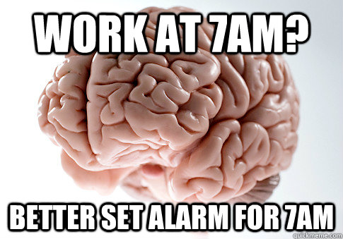 Work at 7am? Better Set alarm for 7am - Work at 7am? Better Set alarm for 7am  Scumbag Brain