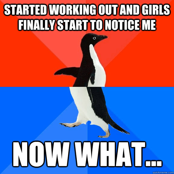 started working out and girls finally start to notice me now what... - started working out and girls finally start to notice me now what...  Socially Awesome Awkward Penguin