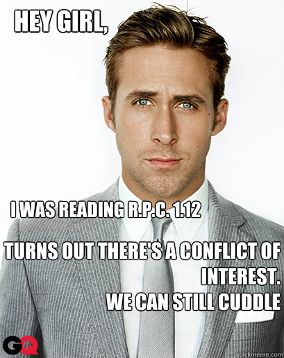 I was reading R.P.C. 1.12 Turns out there's a conflict of interest. We can still cuddle Hey girl,