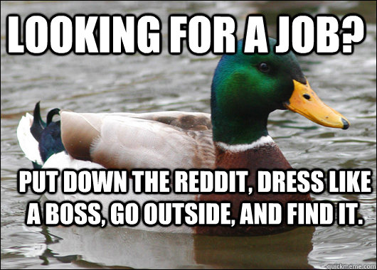 Looking for a job? Put down the Reddit, dress like a boss, go outside, and find it. - Looking for a job? Put down the Reddit, dress like a boss, go outside, and find it.  Actual Advice Mallard