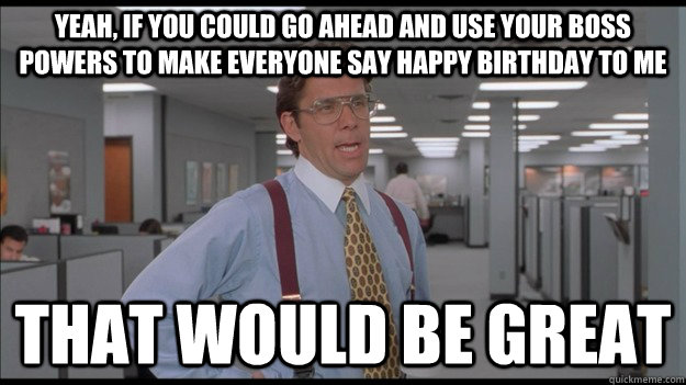 Yeah, if you could go ahead and use your boss powers to make everyone say happy birthday to me That would be great - Yeah, if you could go ahead and use your boss powers to make everyone say happy birthday to me That would be great  Office Space Lumbergh HD