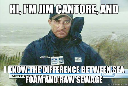 Hi, I'm Jim Cantore, and I know the difference between sea foam and raw sewage - Hi, I'm Jim Cantore, and I know the difference between sea foam and raw sewage  Sea foam