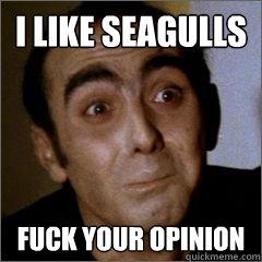 I like seagulls fuck your opinion