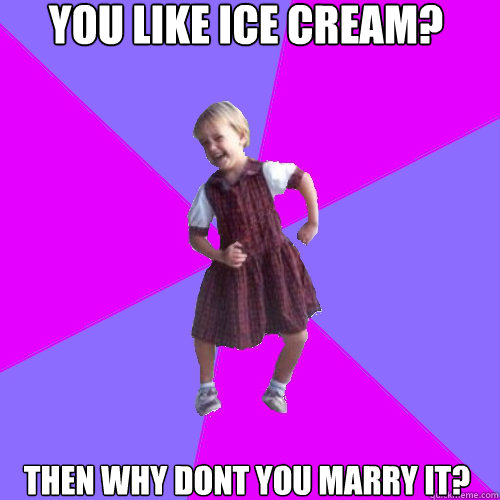 you like ice cream? then why dont you marry it? - you like ice cream? then why dont you marry it?  Socially awesome kindergartener