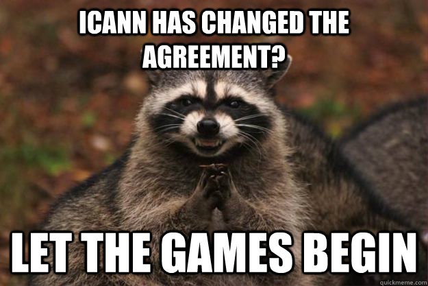 ICANN has changed the agreement? Let the games begin - ICANN has changed the agreement? Let the games begin  Evil Plotting Raccoon