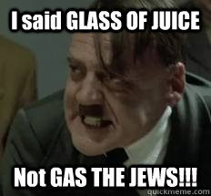 I said GLASS OF JUICE Not GAS THE JEWS!!!