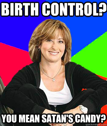 Birth Control? You mean Satan's Candy? - Birth Control? You mean Satan's Candy?  Sheltering Suburban Mom