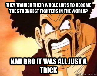 they trained their whole lives to become the strongest fighters in the world? nah bro it was all just a trick - they trained their whole lives to become the strongest fighters in the world? nah bro it was all just a trick  Scumbag Mr. Satan
