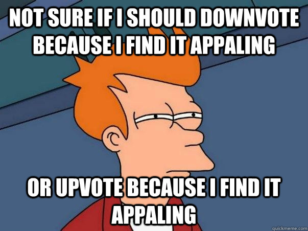 not sure if I should downvote because I find it appaling or upvote because I find it appaling