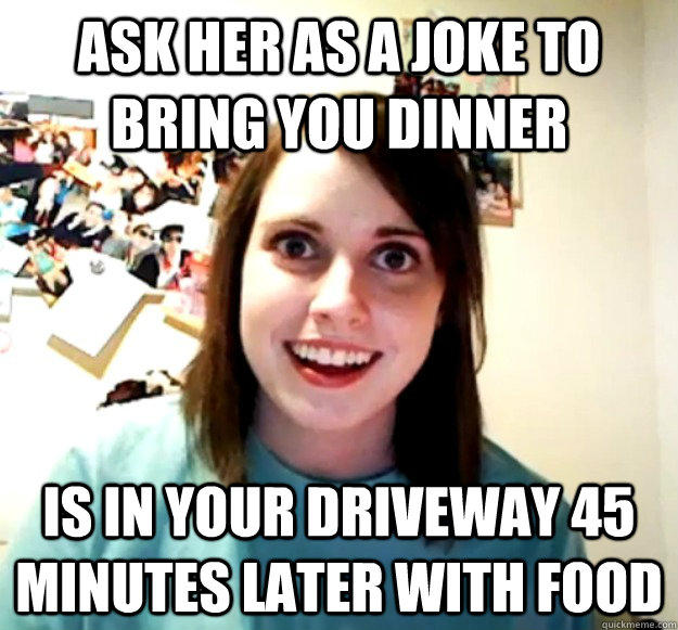 ask her as a joke to bring you dinner Is in your driveway 45 minutes later with food  Overly Attached Girlfriend