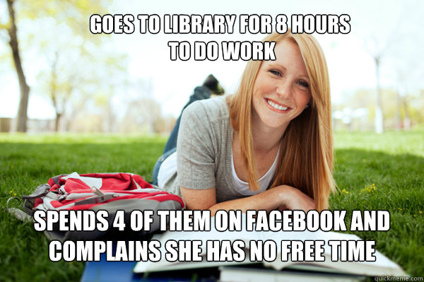 GOES TO LIBRARY FOR 8 HOURS  TO DO WORK SPENDS 4 of them ON FACEBOOK AND COMPLains she has no free time
