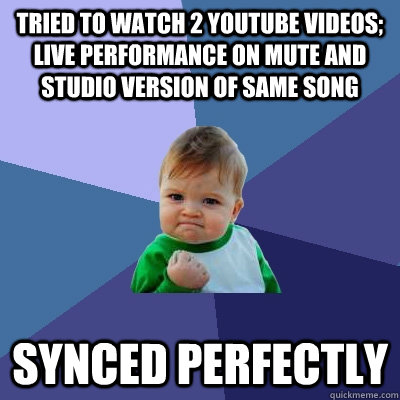 tried to watch 2 youtube videos; live performance on mute and studio version of same song synced perfectly  Success Kid