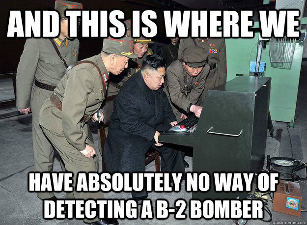 and this is where we have absolutely no way of detecting a b-2 bomber - and this is where we have absolutely no way of detecting a b-2 bomber  kim jong un
