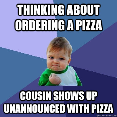 thinking about ordering a pizza cousin shows up unannounced with pizza - thinking about ordering a pizza cousin shows up unannounced with pizza  Success Kid