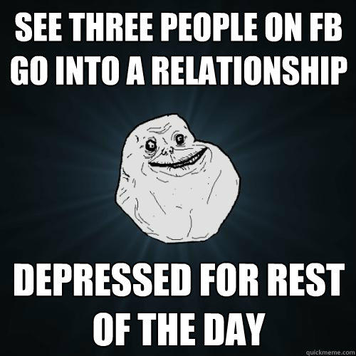 See Three people on fb go into a relationship depressed for rest of the day - See Three people on fb go into a relationship depressed for rest of the day  Forever Alone