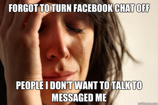 forgot to turn facebook chat off people i don't want to talk to messaged me - forgot to turn facebook chat off people i don't want to talk to messaged me  First World Problems