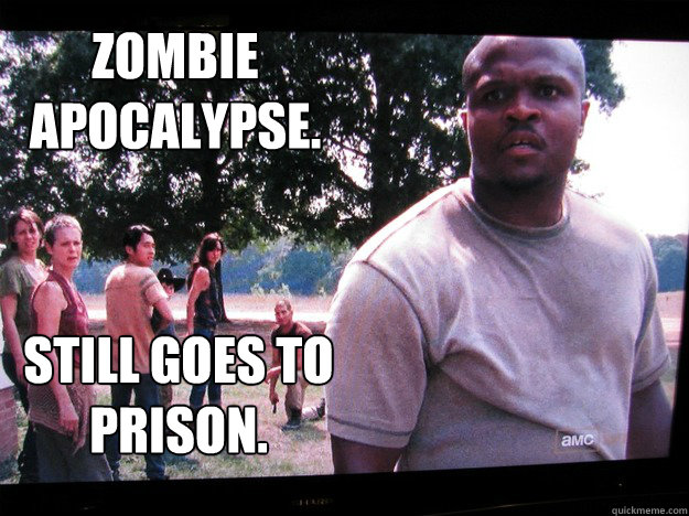 Zombie  apocalypse.  Still goes to prison. - Zombie  apocalypse.  Still goes to prison.  Walking Dead T-Dog
