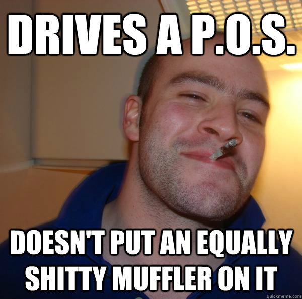 Drives a p.o.s. Doesn't put an equally shitty muffler on it - Drives a p.o.s. Doesn't put an equally shitty muffler on it  Misc