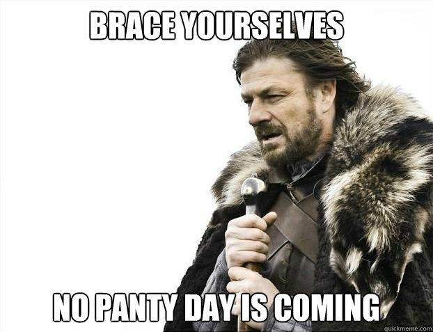 BRACE YOURSELVES No panty day is coming